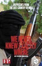 We Never Knew Exactly Where: Dispatches From the Lost Country of Mali ebook by Peter Chilson