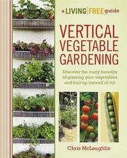 Vertical Vegetable Gardening - A Living Free Guide ebook by Chris McLaughlin