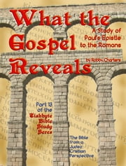 What the Gospel Reveals: A Study of Paul's Epistle to the Romans ebook by Robby Charters