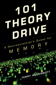 101 Theory Drive - A Neuroscientist's Quest for Memory ebook by Terry McDermott