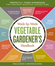 Week-by-Week Vegetable Gardener's Handbook - Perfectly Timed Gardening for Your Most Bountiful Harvest Ever ebook by Jennifer Kujawski,Ron Kujawski