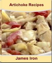 Artichoke Recipes - America's #1 Cookbook for Stuffed Artichoke Recipe, Jerusalem Artichoke Recipe, Artichoke Heart Recipes, Spinach Artichoke Dip Recipe, Chicken and Artichoke Recipes ebook by James Iron