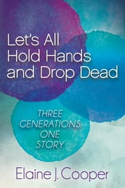 Let's All Hold Hands and Drop Dead - Three Generations One Story ebook by Elaine J. Cooper