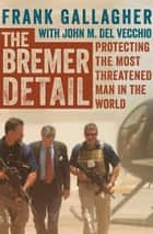 The Bremer Detail - Protecting the Most Threatened Man in the World ebook by Frank Gallagher, John  M. Del Vecchio