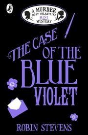 The Case of the Blue Violet - A Murder Most Unladylike Mini Mystery ebook by Robin Stevens