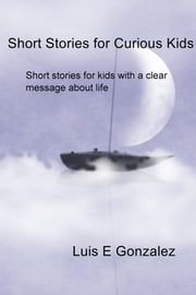 Short Stories for Curious Kids - Short stories for kids with a clear message about life ebook by Luis E Gonzalez