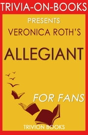 Allegiant: By Veronica Roth (Trivia-On-Books) ebook by Trivion Books
