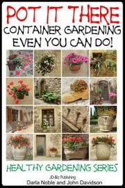 Pot it There: Container Gardening Even YOU Can Do ebook by Darla Noble,John Davidson