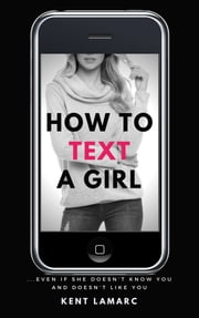 How to Text a Girl: …Even if She Doesn't Know You and Doesn't Like You