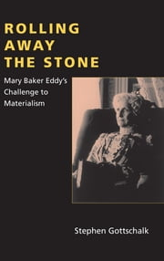 Rolling Away the Stone - Mary Baker Eddy's Challenge to Materialism ebook by Stephen Gottschalk