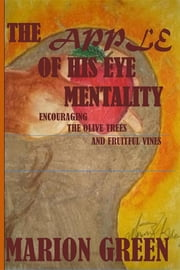 The Apple of His eye Mentality: Encouraging the Olive Trees and Fruitful Vines ebook by Marion Victoria Green,Marion  Victoria Green,Marion Victoria Green