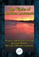 The Works of Brother Lawrence - Practice and Presence of God; Spiritual Maxims; The Life of Brother Lawrence ebook by Brother Lawrence