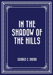 In the Shadow of the Hills ebook by George C. Shedd