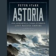 Astoria - John Jacob Astor and Thomas Jefferson's Lost Pacific Empire: A Story of Wealth, Ambition, and Survival audiobook by Peter Stark