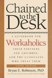 Chained to the Desk (Third Edition) - A Guidebook for Workaholics, Their Partners and Children, and the Clinicians Who Treat Them ebook by Bryan E. Robinson