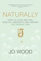 Naturally - How to Look and Feel Healthy, Energetic and Radiant the Organic Way ebook by Jo Wood,Jane Graham-Maw