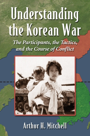 Understanding the Korean War - The Participants, the Tactics, and the Course of Conflict ebook by Arthur H. Mitchell