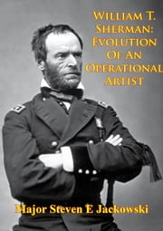 William T. Sherman: Evolution Of An Operational Artist [Illustrated Edition] ebook by Major Steven E. Jackowski
