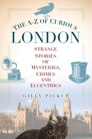 A–Z of Curious London - Strange Stories of Mysteries, Crimes and Eccentrics ebook by Gilly Pickup