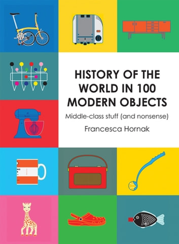 History of the World in 100 Modern Objects - Middle-class stuff (and nonsense) ebook by Francesca Hornak