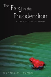 The Frog in the Philodendron - A Collection of Poems ebook by Dennis H. Jones