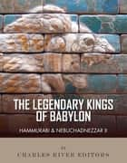 The Legendary Kings of Babylon: Hammurabi and Nebuchadnezzar II ebook by Charles River Editors