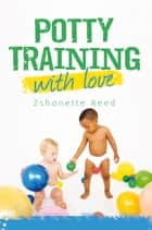 Potty Training with Love ebook by Zshonette Reed