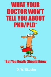 What Your Doctor Won't Tell You About Polycystic Kidney Disease (PKD)—But You Really Should Know ebook by D. W. St.John