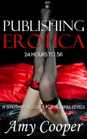 Publishing Erotica, 24 Hours to 5k - Smutwriting Guide, #3 ebook by Amy Cooper