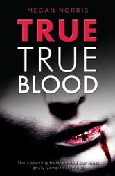 True True Blood: The Sickening Truth Behind Our Most Grisly Vampire Slayings ebook by Megan Norris