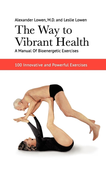The Way to Vibrant Health - A Manual of Bioenergetic Exercises ebook by Dr. Alexander Lowen M.D.,Leslie Lowen