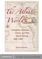 The Atlantic World - Europeans, Africans, Indians and their Shared History, 1400–1900 ebook by Thomas Benjamin