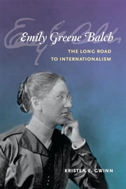 Emily Greene Balch: The Long Road to Internationalism ebook by Kristen E. Gwinn