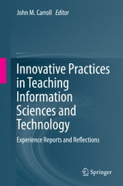 Innovative Practices in Teaching Information Sciences and Technology - Experience Reports and Reflections ebook by John M. Carroll