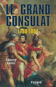 Le grand Consulat 1799 - 1804 ebook by Thierry Lentz