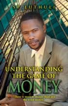 Understanding The Game Of Money ebook by SP Luthuli