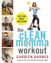 The cLEAN Momma Workout - Get lean while you clean ebook by Carolyn Barnes
