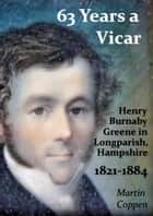 63 Years a Vicar: The Life and Times of Henry Burnaby Greene, Vicar of Longparish, Hampshire, England 1821-1884 ebook by Martin Coppen
