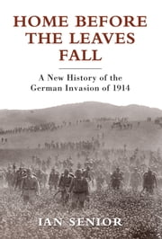 Home Before the Leaves Fall - A New History of the German Invasion of 1914 ebook by Ian Senior