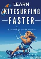 Learn Kitesurfing Faster 2017 ebook by Tom Fuller