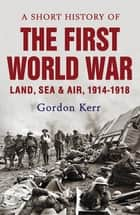 A Short History of the First World War - Land, Sea and Air, 1914 - 1918 ebook by Gordon Kerr
