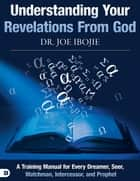 Understanding Your Revelations From God - A Training Manual for Every Dreamer, Seer, Watchman, Intercessor, and Prophet ebook by Dr. Joe Ibojie