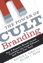 The Power of Cult Branding - How 9 Magnetic Brands Turned Customers into Loyal Followers (and Yours Can, Too! ) ebook by Matthew W. Ragas, Bolivar J. Bueno