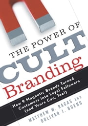 The Power of Cult Branding - How 9 Magnetic Brands Turned Customers into Loyal Followers (and Yours Can, Too! ) ebook by Matthew W. Ragas,Bolivar J. Bueno