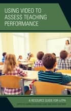 Using Video to Assess Teaching Performance - A Resource Guide for edTPA ebook by Carrie Eunyoung Hong, Irene Van Riper