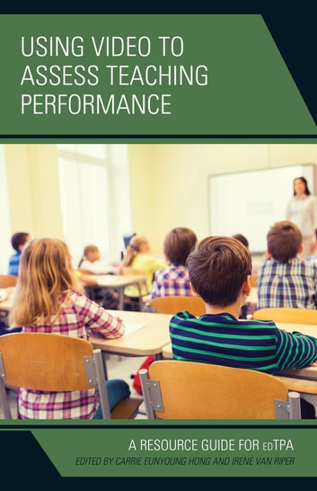 Using Video to Assess Teaching Performance - A Resource Guide for edTPA ebook by Carrie Eunyoung Hong,Irene Van Riper