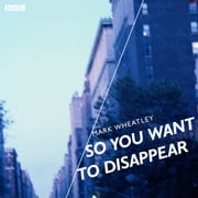 So You Want To Disappear - A BBC Radio 4 dramatisation audiobook by Mark Wheatley