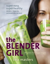 The Blender Girl - Super-Easy, Super-Healthy Meals, Snacks, Desserts, and Drinks--100 Gluten-Free, Vegan Recipes! ebook by Tess Masters