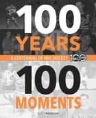 100 Years, 100 Moments - A Centennial of NHL Hockey ebook by Scott Morrison