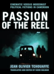 Passion of the Reel - Cinematic versus Modernist Political Fictions in Cameroon ebook by Jean Olivier Tchouaffe